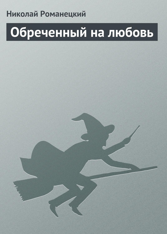 Электронная книга «Обреченный на любовь» – Николай Романецкий