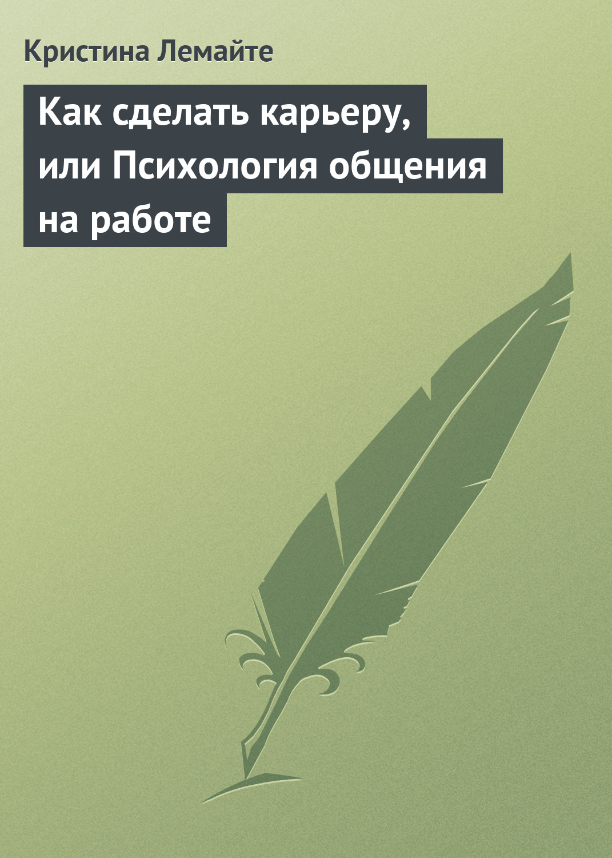 Купить книгу Как сделать карьеру, или Психология общения на работе, автора Кристины Лемайте