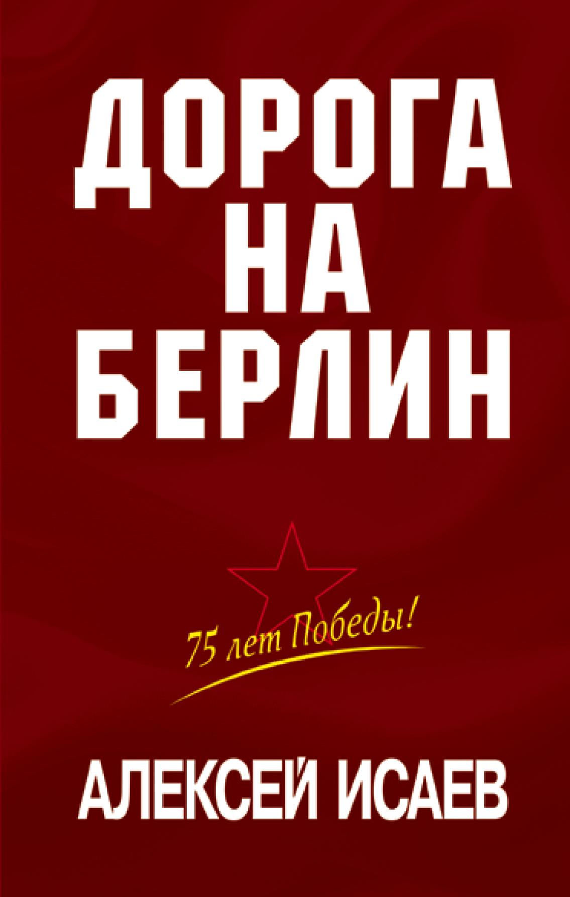Алексей Исаев - Дорога на Берлин