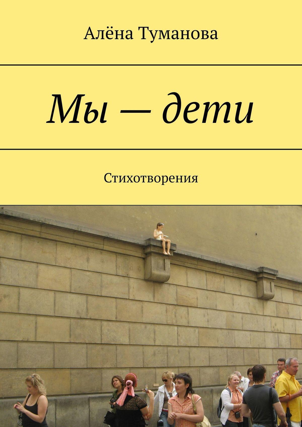 Алёна Туманова - Мы–дети. Стихотворения