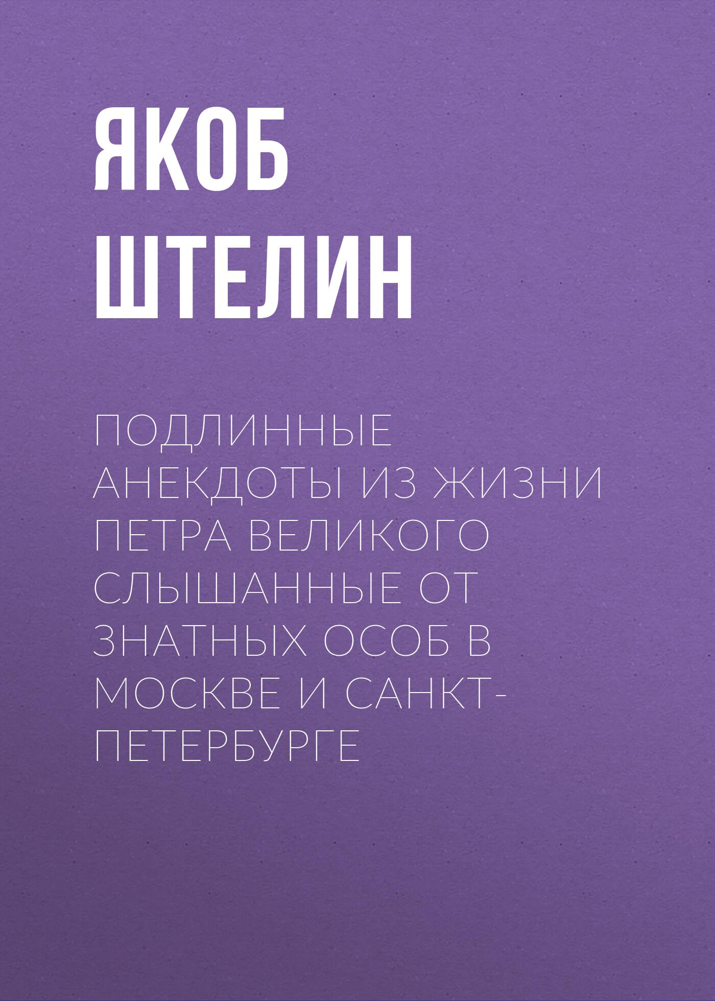 Купить книгу Подлинные анекдоты из жизни Петра Великого слышанные от знатных особ в Москве и Санкт-Петербурге, автора Якоба Штелина