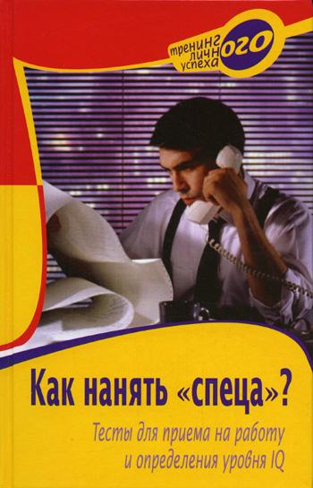 Книга Как нанять «спеца»? Тесты для приема на работу и определения уровня IQ