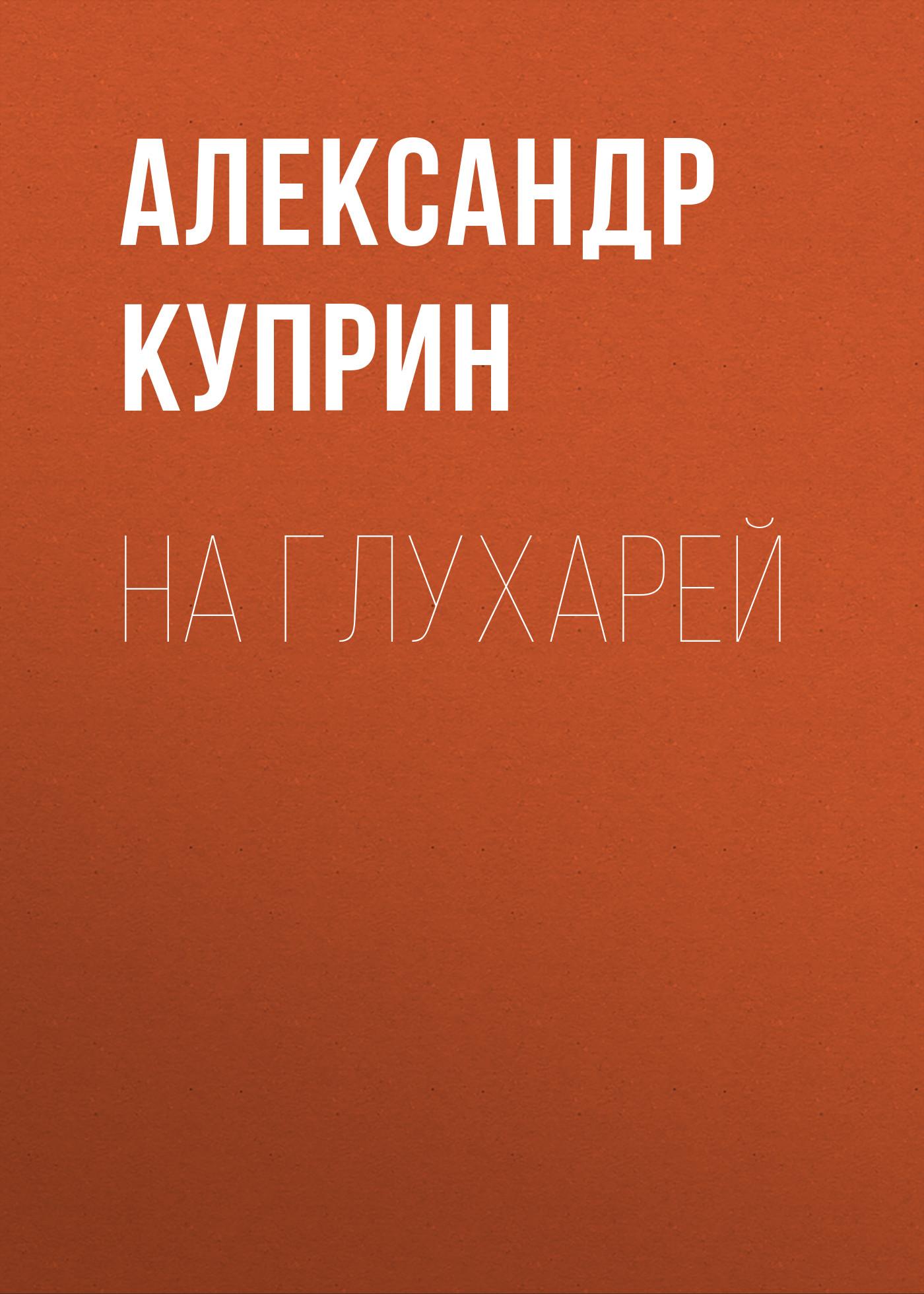 Купить книгу На глухарей, автора Александра Куприна