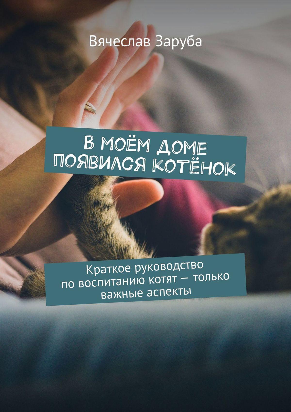 Вячеслав Заруба - Вмоём доме появился котёнок. Краткое руководство повоспитанию котят– только важные аспекты