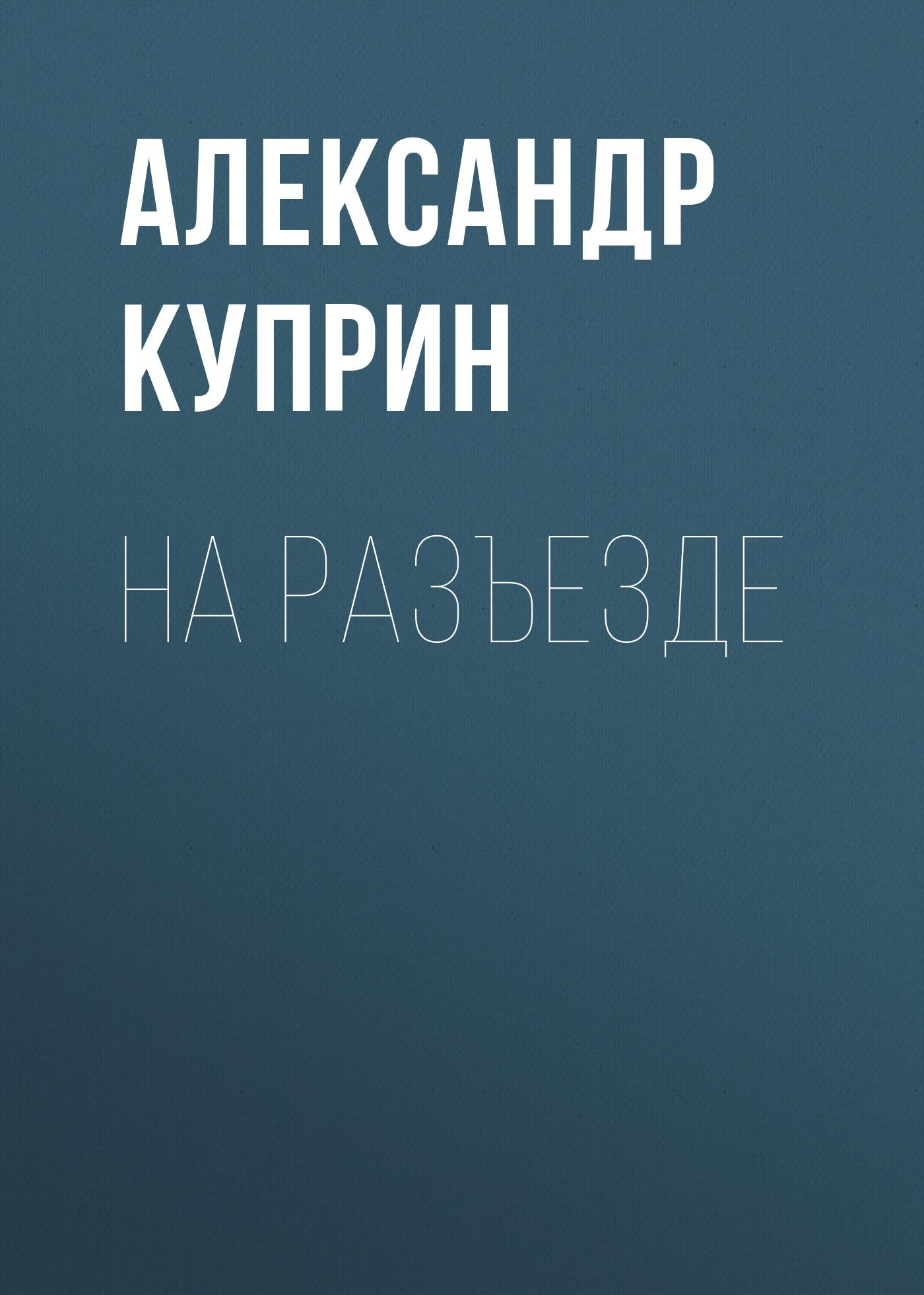 Купить книгу На разъезде, автора А. И. Куприна