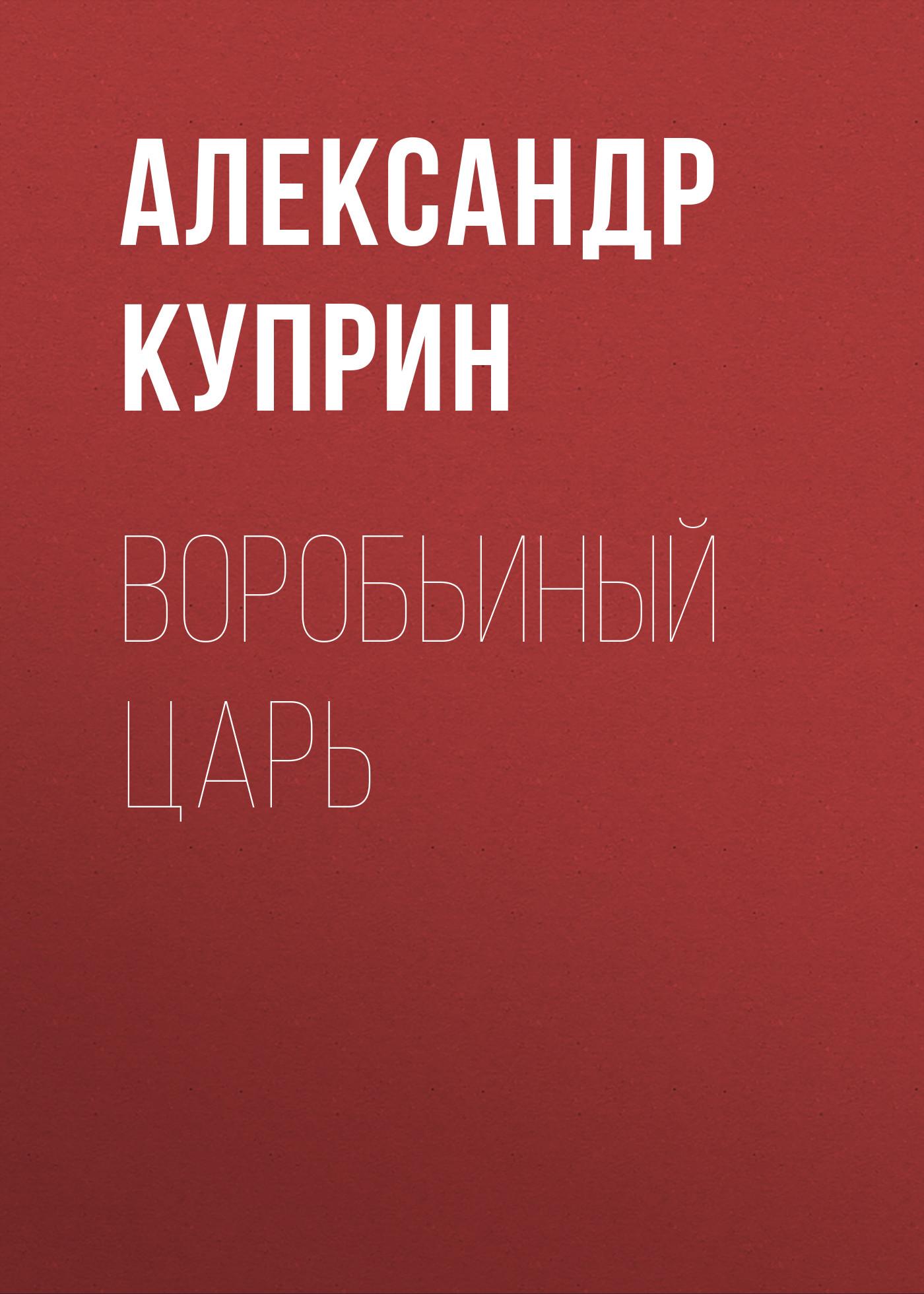 Купить книгу Воробьиный царь, автора А. И. Куприна