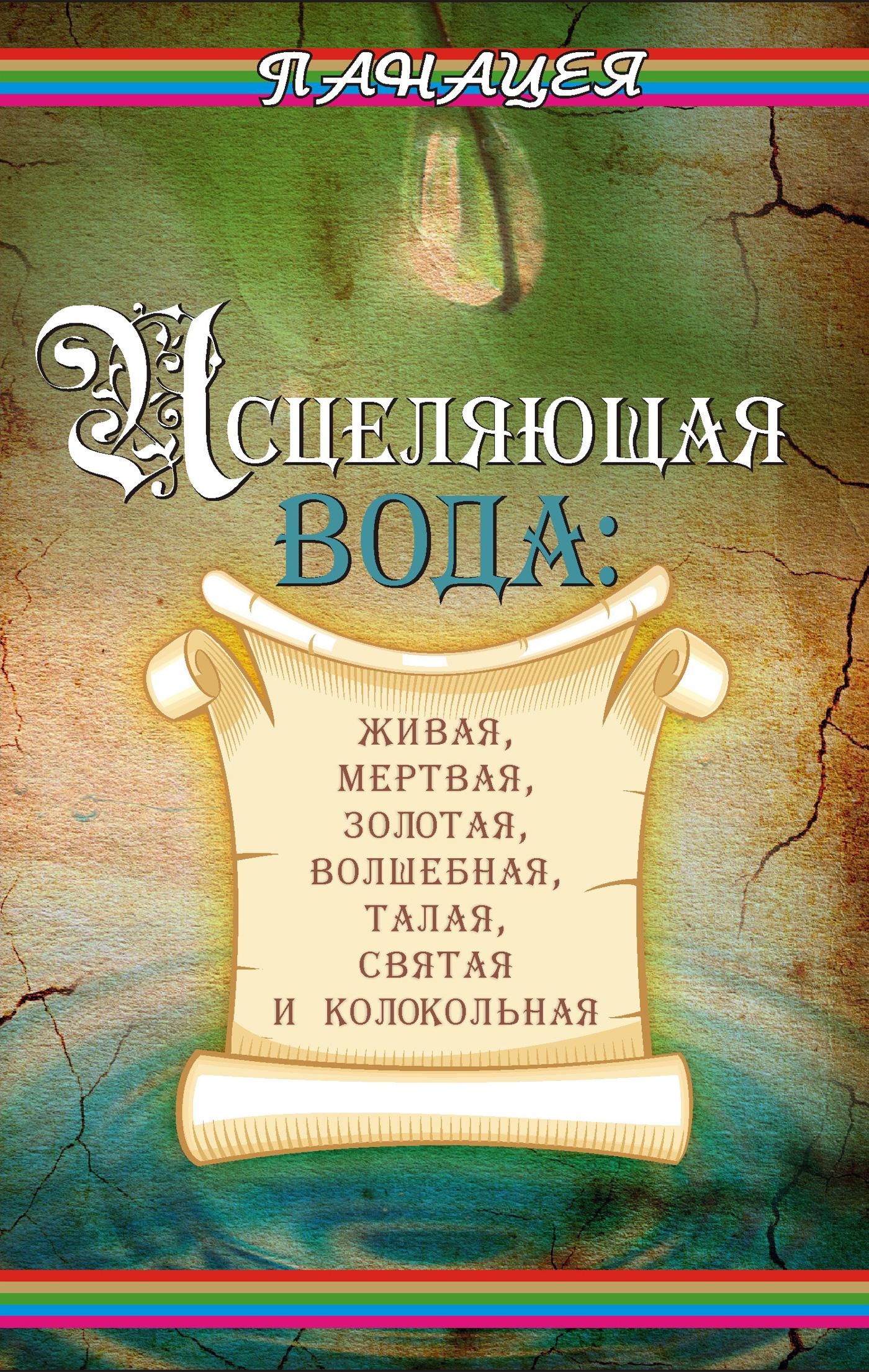Книга Исцеляющая вода: «живая», «мертвая», золотая, «волшебная», талая, святая и колокольная