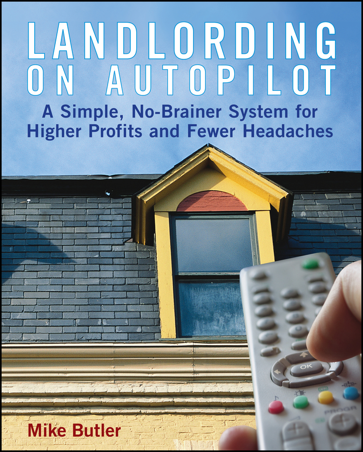 Купить книгу Landlording on Autopilot. A Simple, No-Brainer System for Higher Profits and Fewer Headaches, автора Mike  Butler