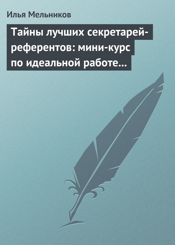 Купить книгу Тайны лучших секретарей-референтов: мини-курс по идеальной работе с документами, автора Ильи Мельникова