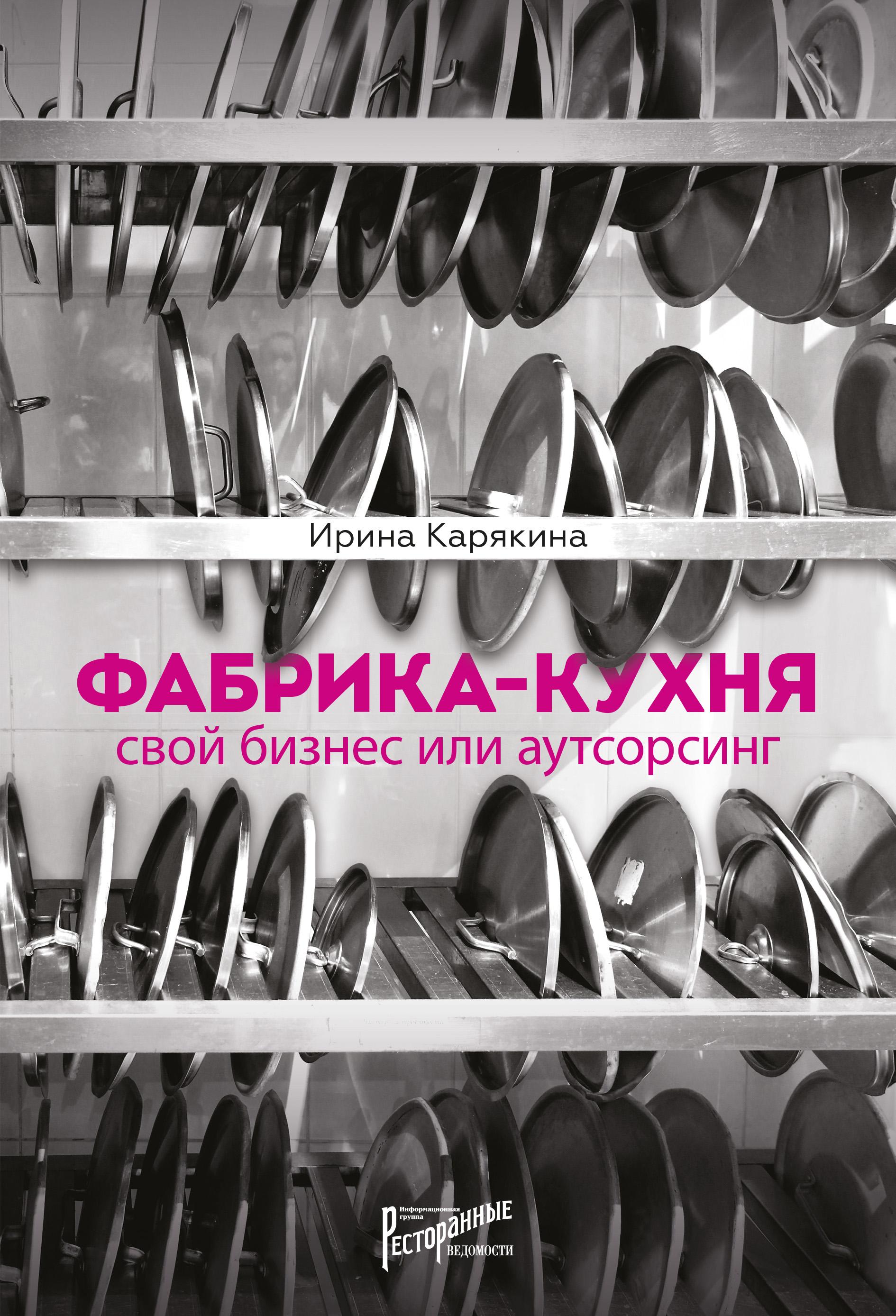 Купить книгу Фабрика-кухня: свой бизнес или аутсорсинг, автора Ирины Карякиной
