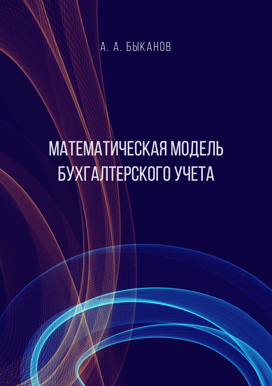 Купить книгу Математическая модель бухгалтерского учета, автора А. А. Быканова