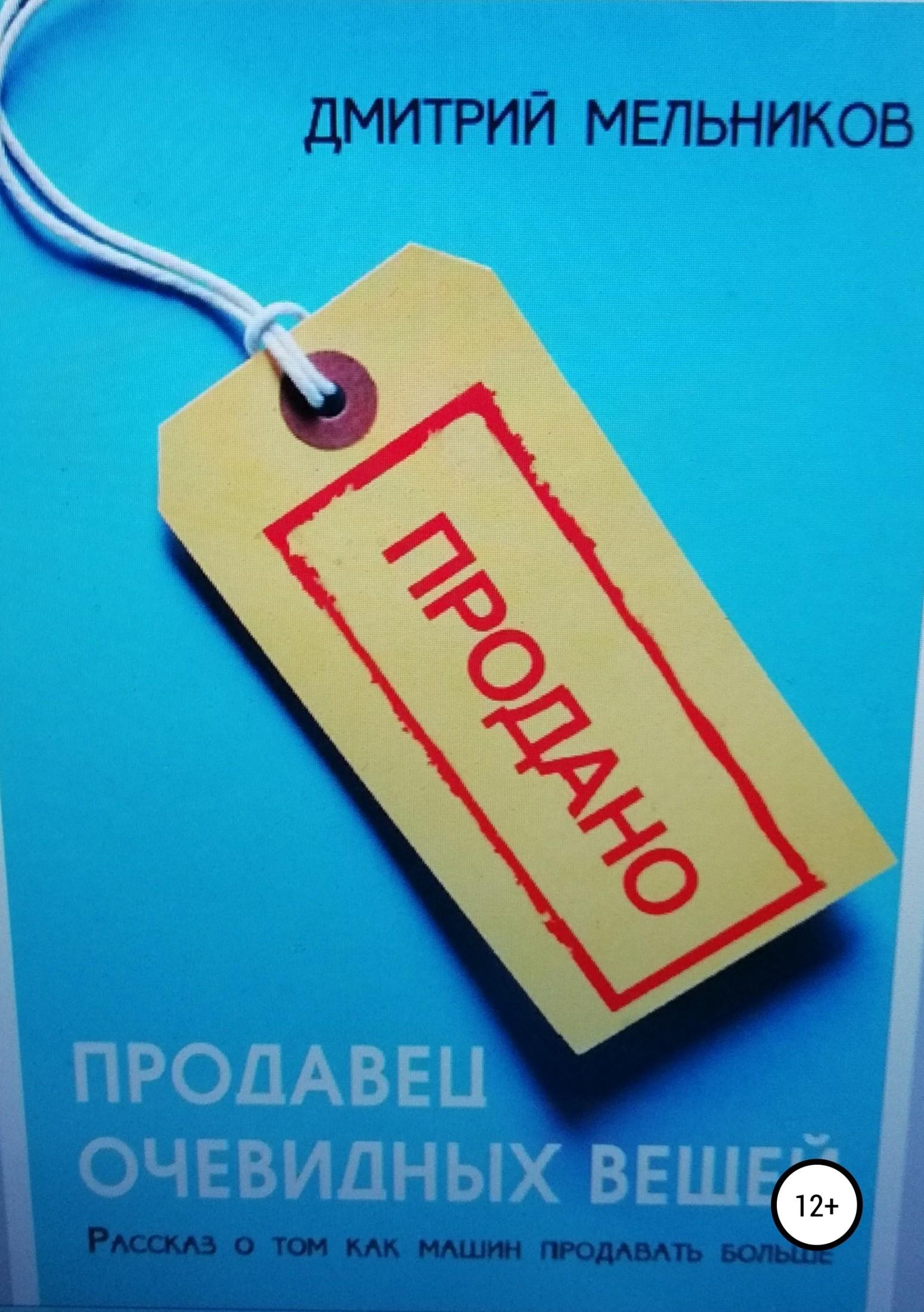 Купить книгу Продавец очевидных вещей. Рассказ о том, как машин продавать больше., автора Дмитрия Владимировича Мельникова