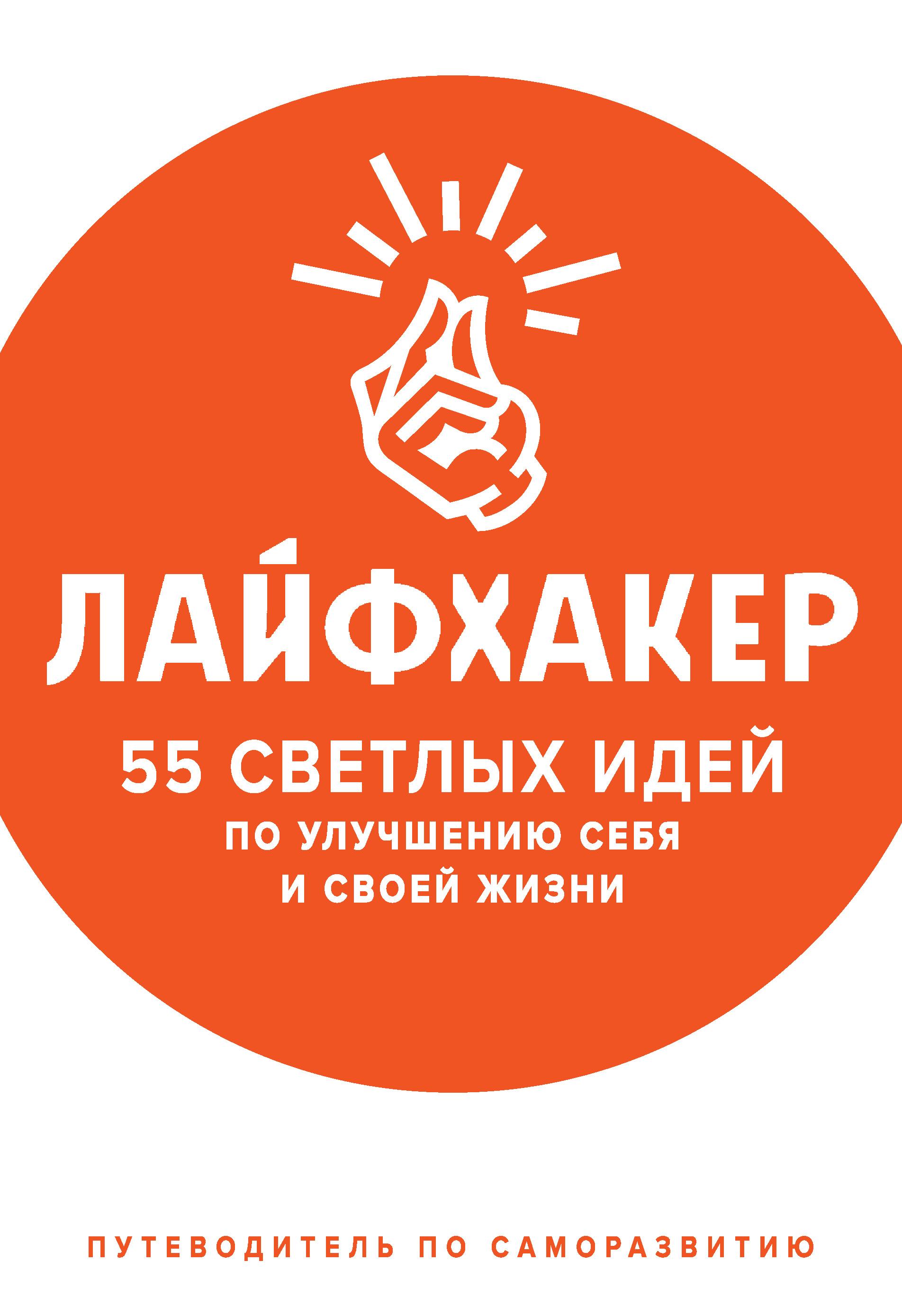 Лайфхакер - Лайфхакер. 55 светлых идей по улучшению себя и своей жизни. Путеводитель по саморазвитию