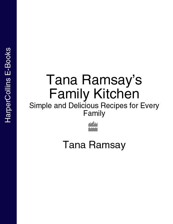 Tana Ramsay - Tana Ramsay's Family Kitchen: Simple and Delicious Recipes for Every Family