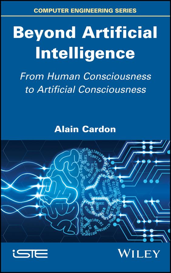 Купить книгу Beyond Artificial Intelligence. From Human Consciousness to Artificial Consciousness, автора Alain  Cardon