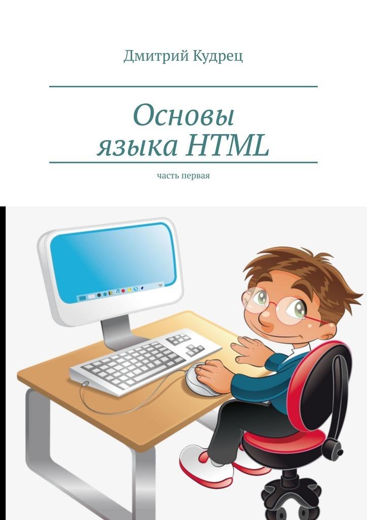 Купить книгу Основы языкаHTML. Часть первая, автора Дмитрия Кудреца
