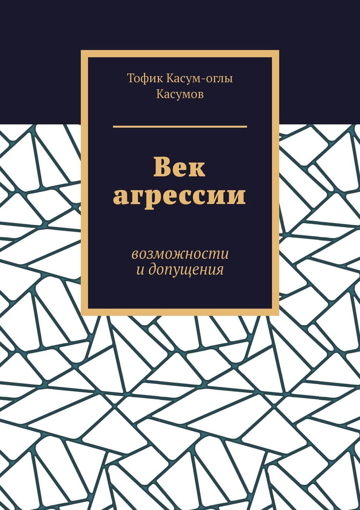 Тофик Касумов - Век агрессии. Чувства имысли, поведение идействия