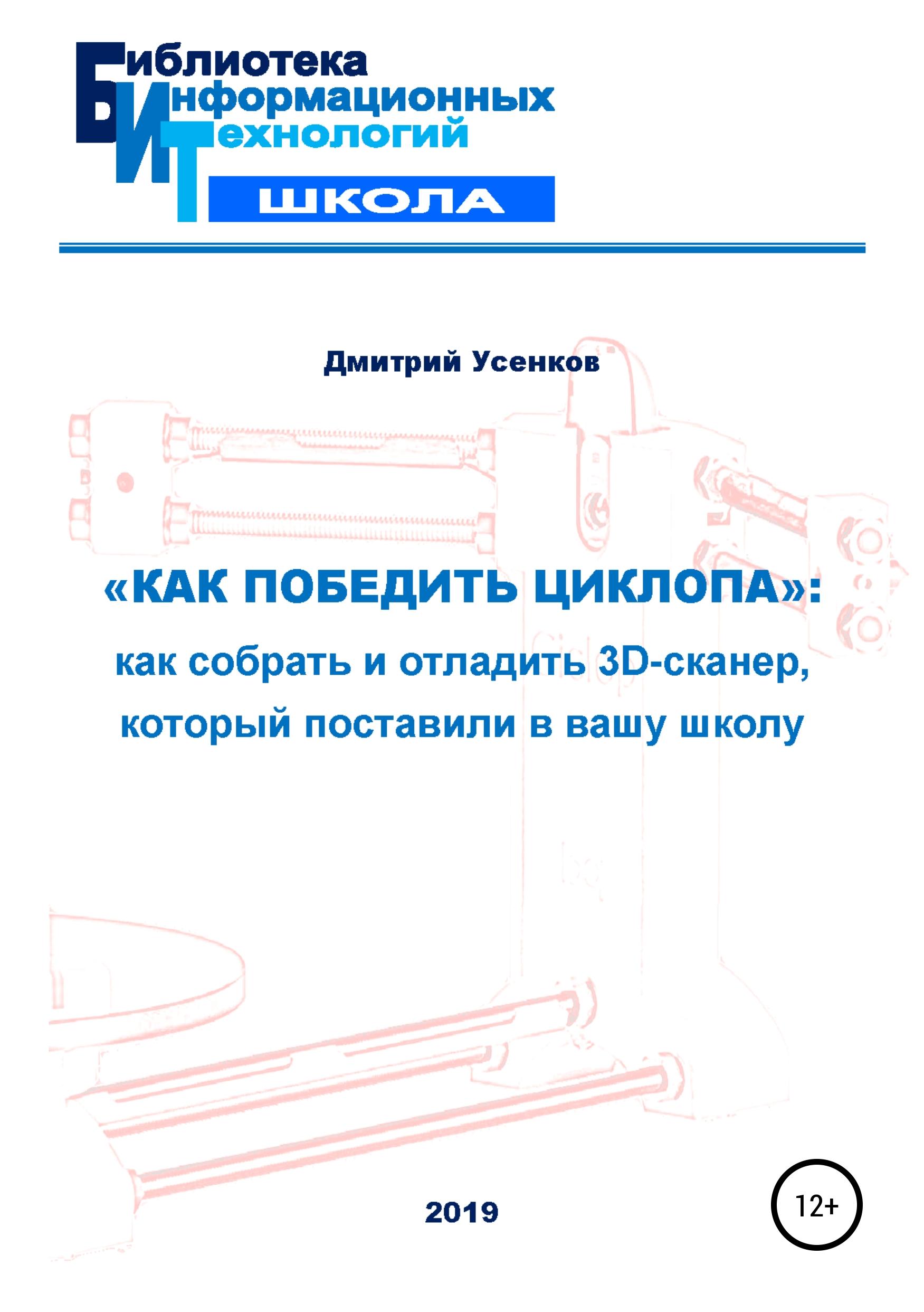 Купить книгу «Как победить циклопа»: как собрать и отладить 3D-сканер, который поставили в вашу школу, автора Дмитрия Юрьевича Усенкова