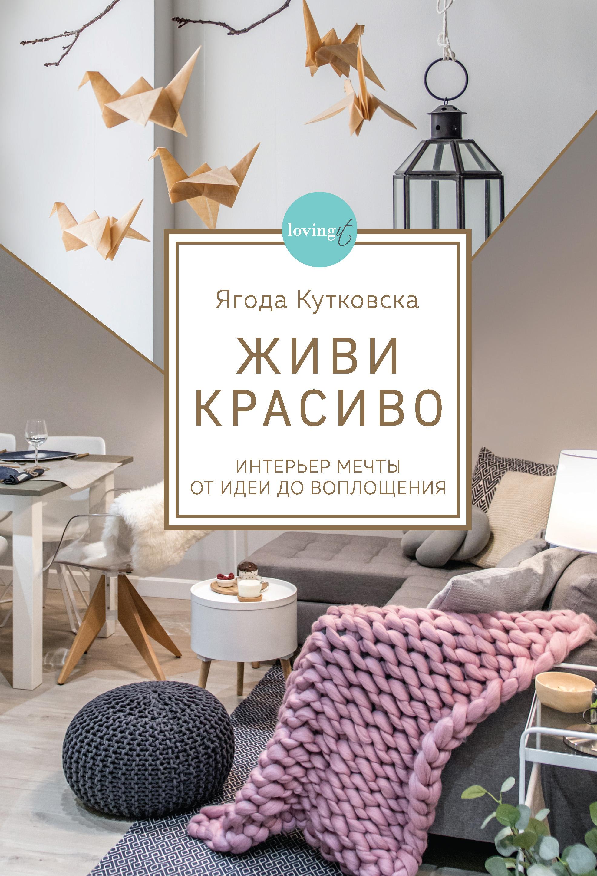 Купить книгу Живи красиво. Интерьер мечты от идеи до воплощения, автора Ягоды Кутковска