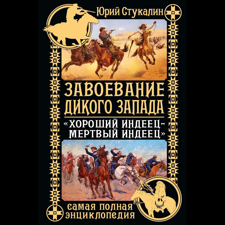 Купить книгу Завоевание Дикого Запада. «Хороший индеец – мертвый индеец», автора Юрия Стукалина