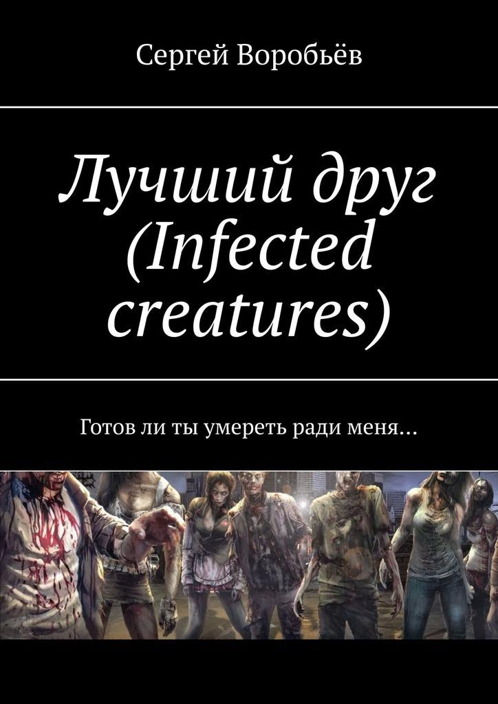 Купить книгу Лучший друг (Infected creatures). Готовли ты умереть ради меня…, автора Сергея Воробьёва