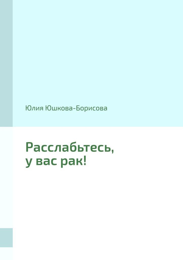 Купить книгу Расслабьтесь, увасрак!, автора Юлии Юшковой-Борисовой