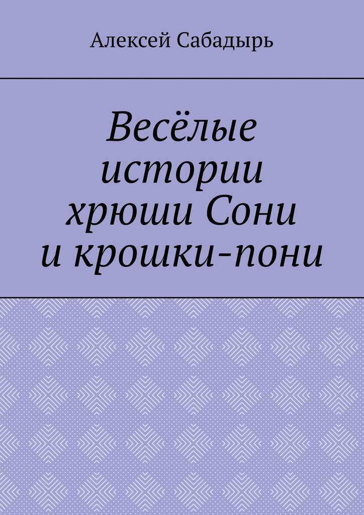 Купить книгу Весёлые истории хрюши Сони икрошки-пони, автора Алексея Николаевича Сабадыря