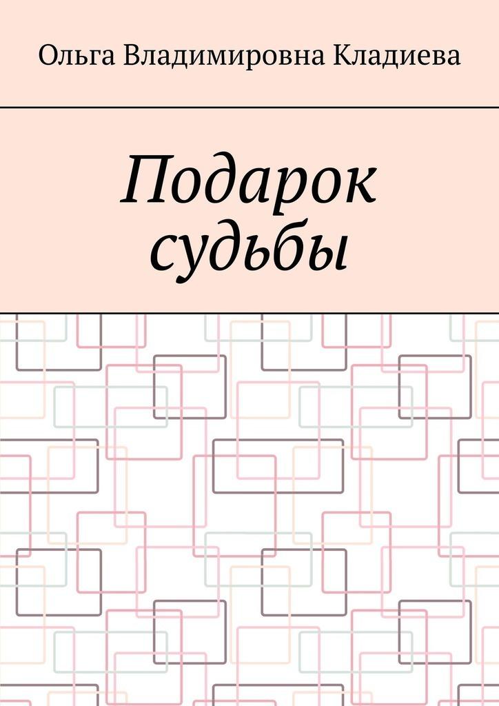 Купить книгу Подарок судьбы, автора Ольги Владимировны Кладиевой