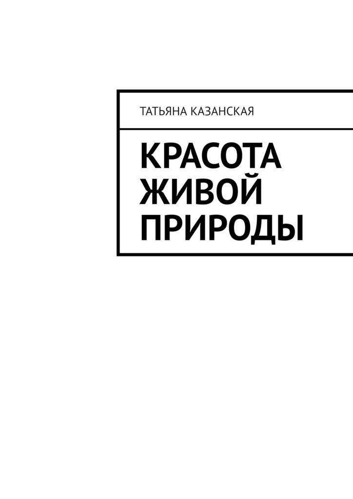 Купить книгу Красота живой природы, автора Татьяны Казанской