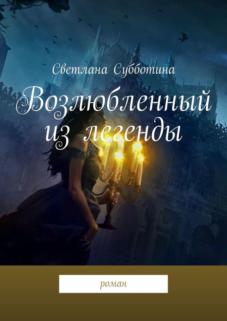 Купить книгу Возлюбленный излегенды. Роман, автора Светланы Субботиной