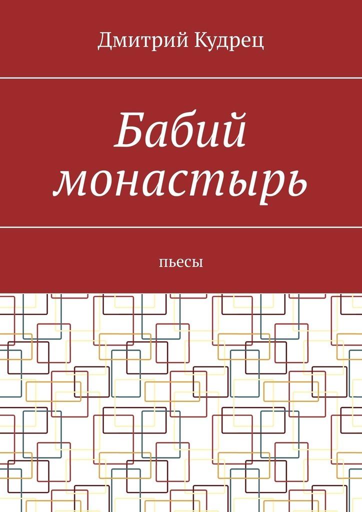 Купить книгу Бабий монастырь. Пьесы, автора Дмитрия Кудреца