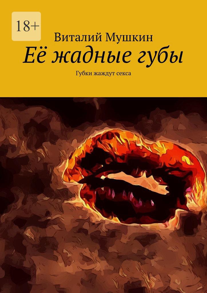 Купить книгу Её жадныегубы. Губки жаждут секса, автора Виталия Мушкина