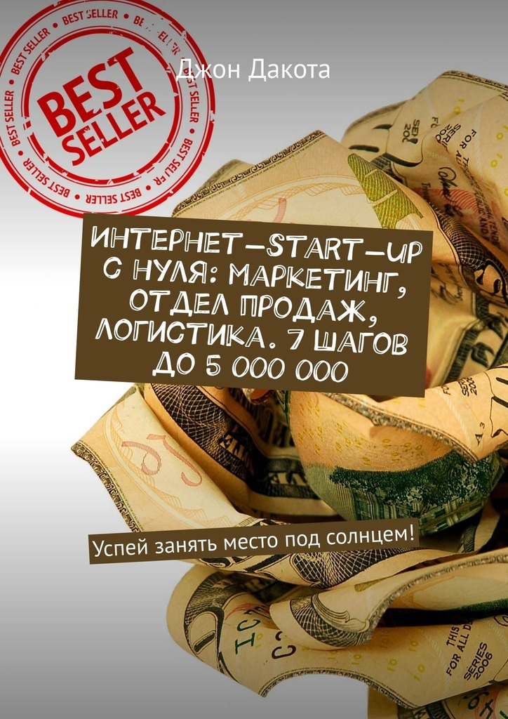 Купить книгу Интернет-start-up снуля: маркетинг, отдел продаж, логистика. 7шагов до5000000. Успей занять место под солнцем!, автора Джона Дакоты