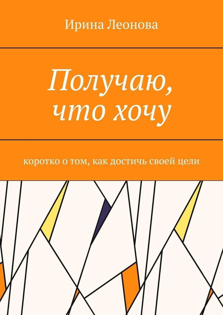 Купить книгу Получаю, чтохочу. Коротко отом, как достичь своейцели, автора Ирины Ивановны Леоновой