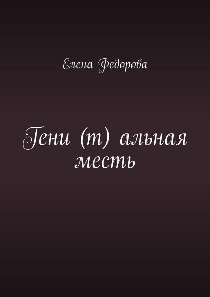 Купить книгу Гени (т) альная месть, автора Елены Федоровой