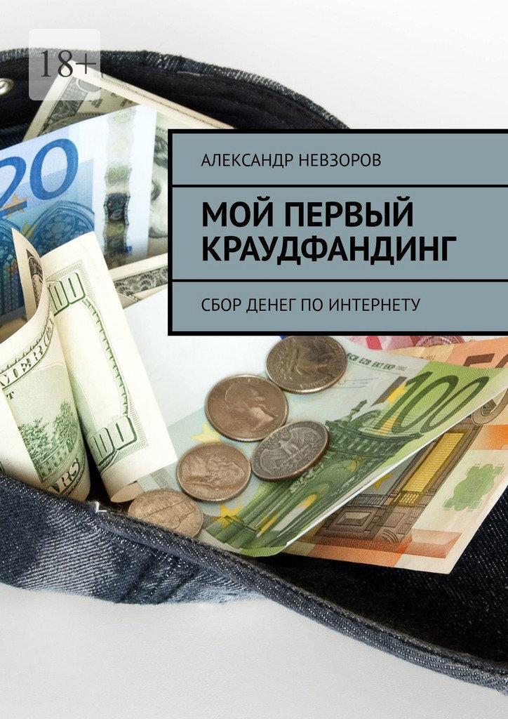 Купить книгу Мой первый краудфандинг. Сбор денег по Интернету, автора Александра Невзорова