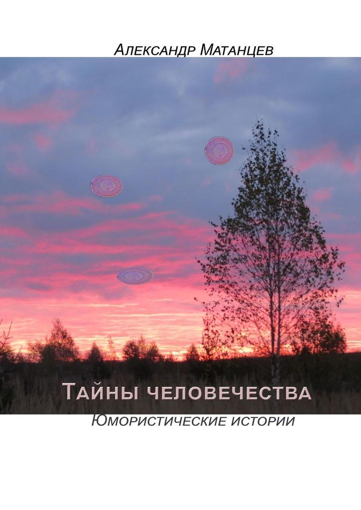 Купить книгу Тайны человечества. Юмористические истории, автора Александра Матанцева