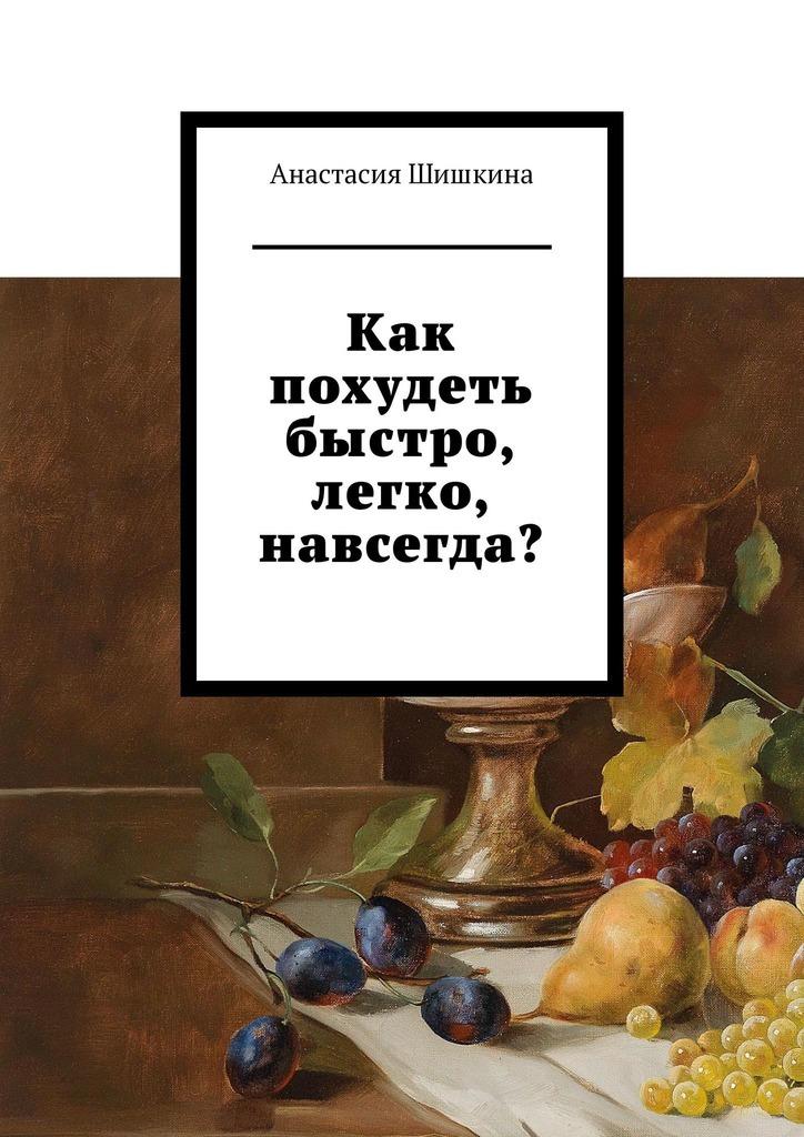 Купить книгу Как похудеть быстро, легко, навсегда?, автора Анастасии Шишкиной
