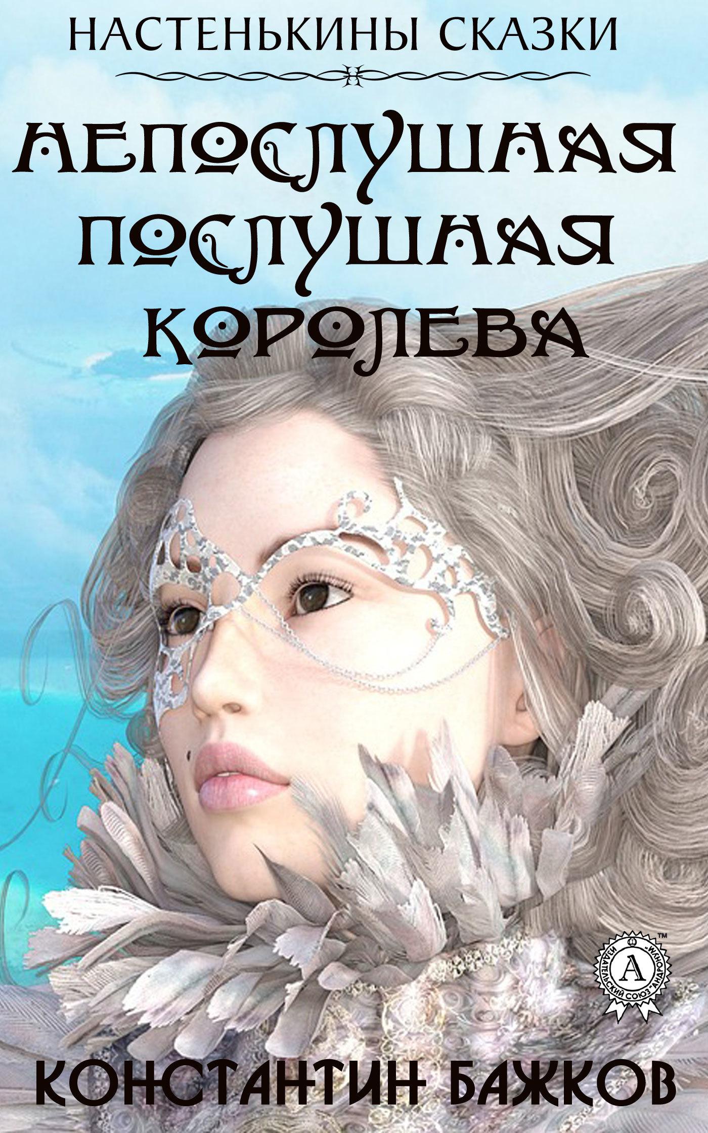 Купить книгу Непослушная послушная Королева. Настенькины сказки, автора Константина Бажкова