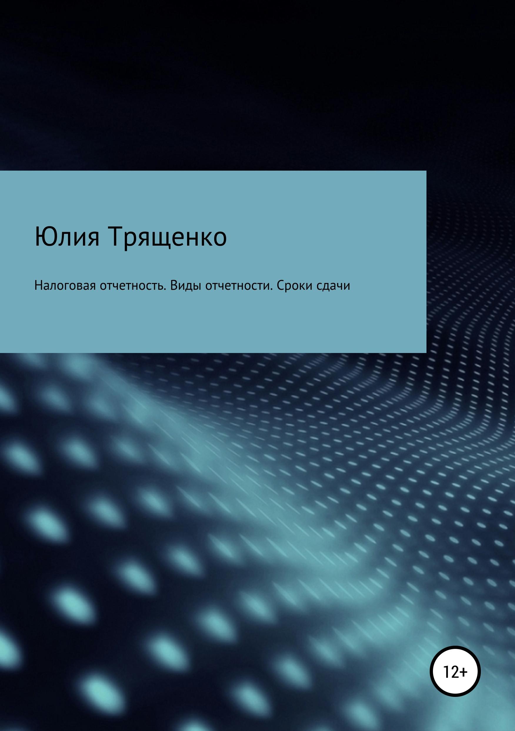 Юлия Трященко - Налоговая отчетность. Виды отчетности. Сроки сдачи
