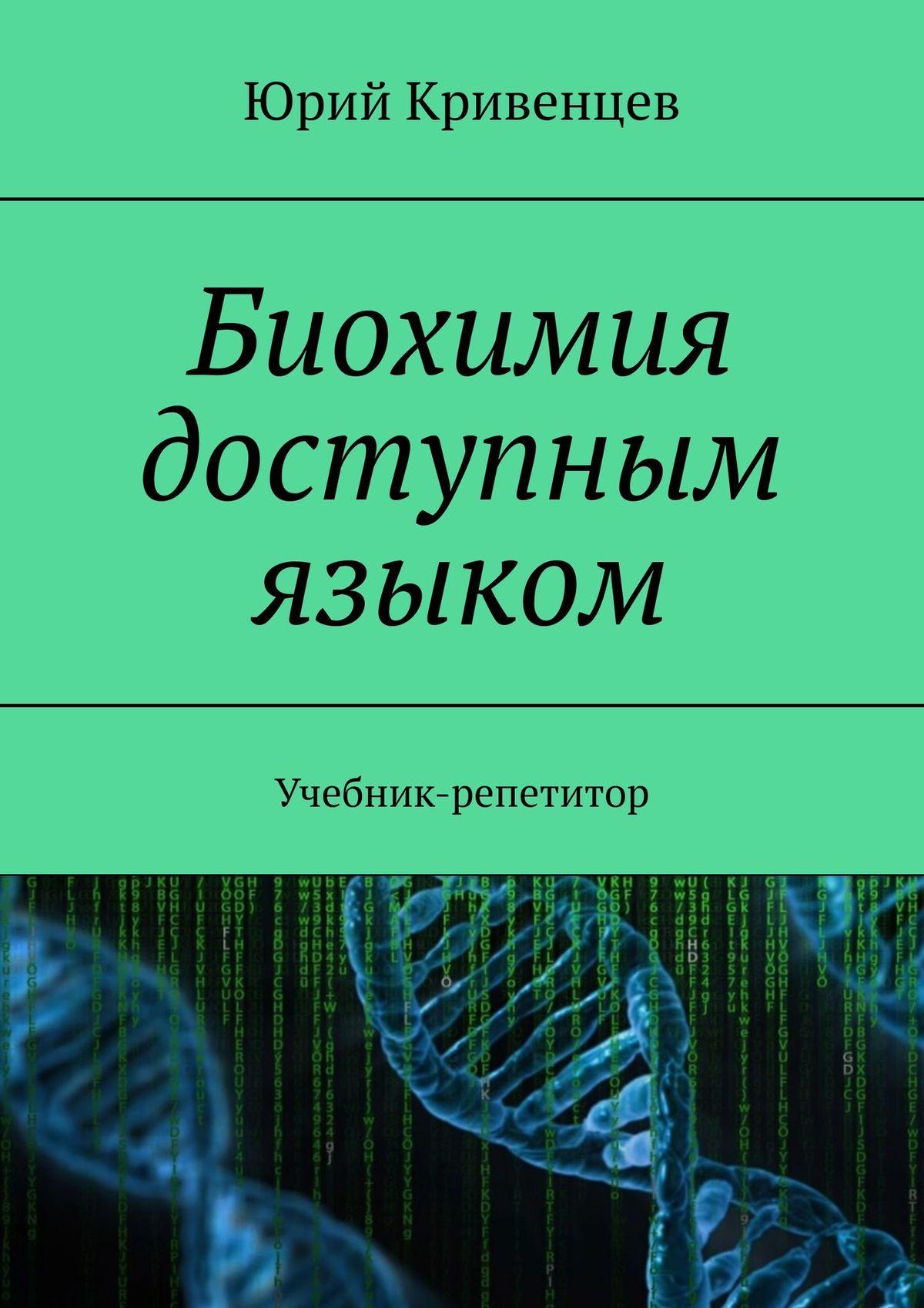 Купить книгу Биохимия доступным языком. Учебник-репетитор, автора Юрия Кривенцева