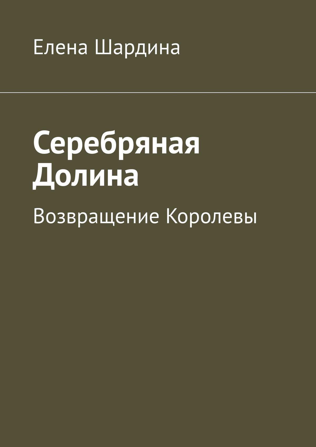 Электронная книга «Серебряная Долина. Возвращение королевы» – Елена Шардина