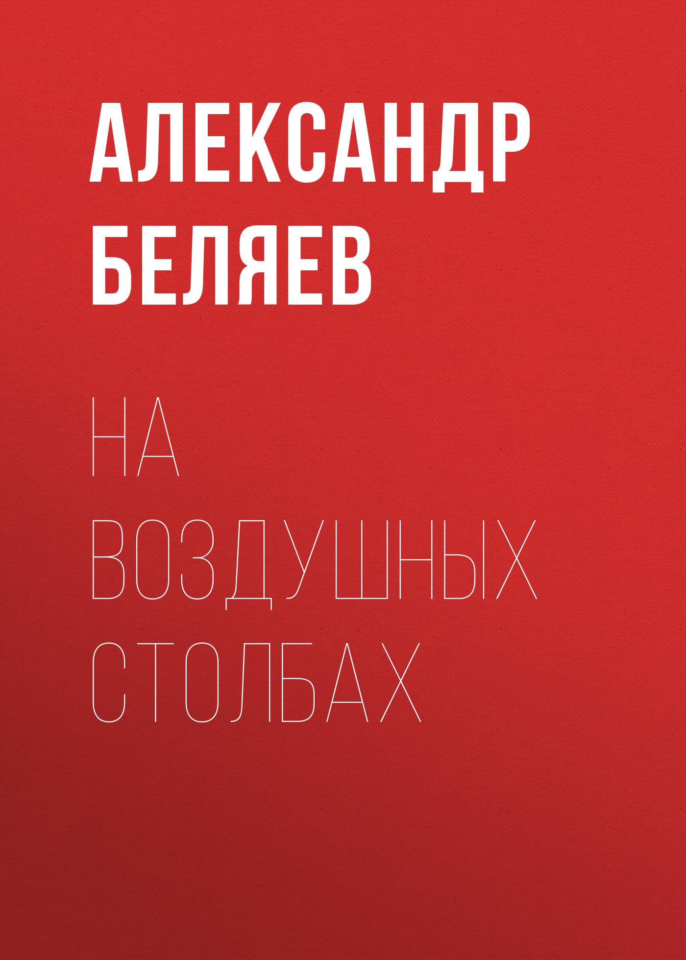 Купить книгу На воздушных столбах, автора Александра Беляева