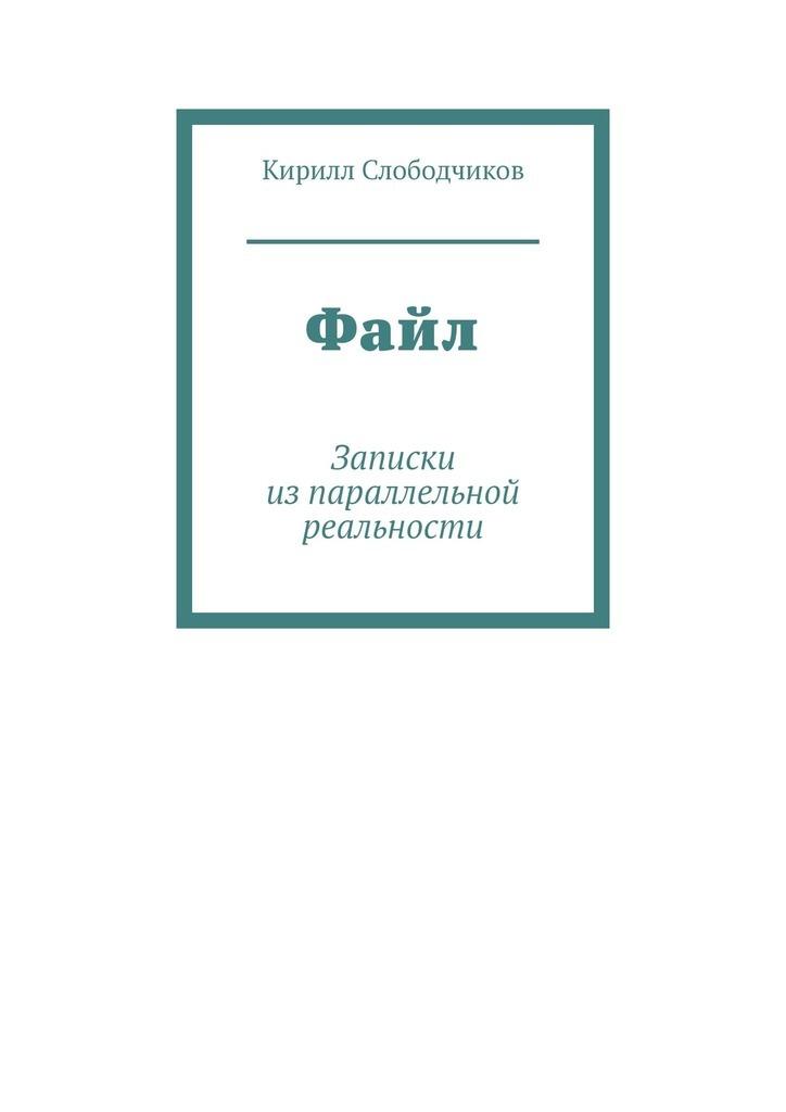 Электронная книга «Файл. Записки изпараллельной реальности» – Кирилл Слободчиков