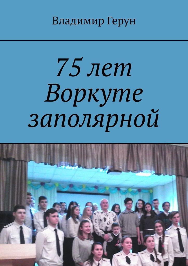 Электронная книга «75лет Воркуте заполярной» – Владимир Герун