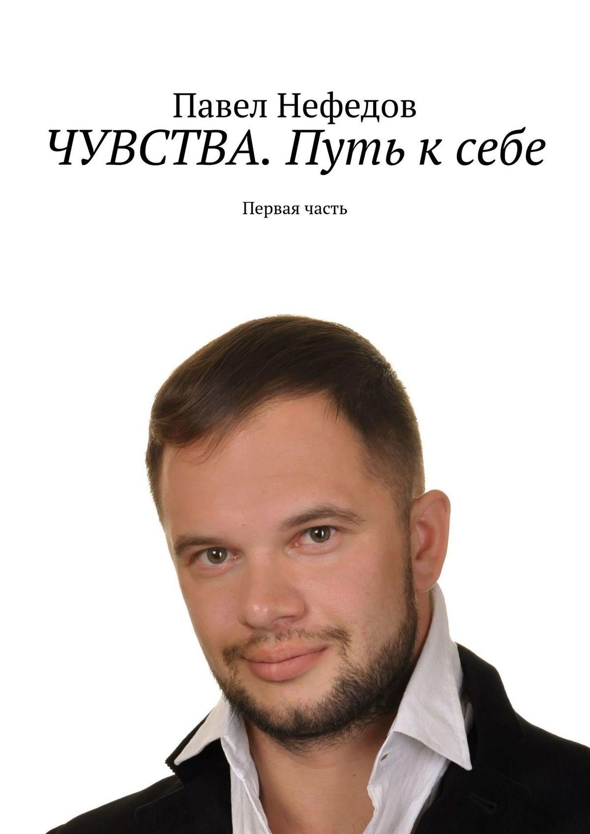 Электронная книга «ЧУВСТВА. Путь ксебе. Первая часть» – Павел Нефедов