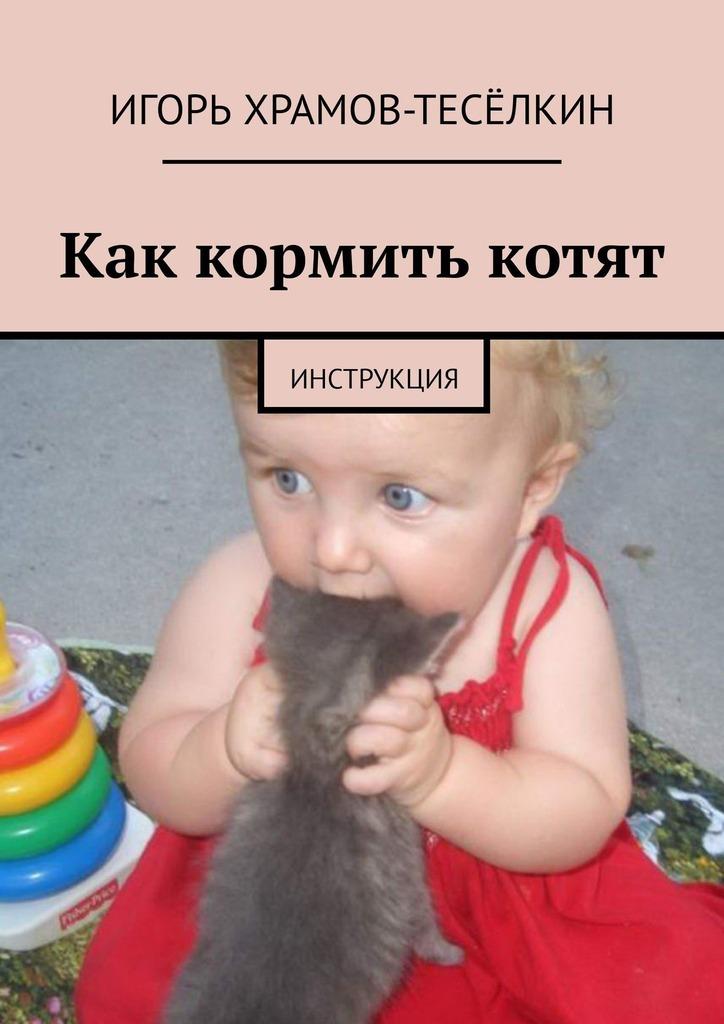 Электронная книга «Как кормить котят. Инструкция» – Игорь Храмов-Тесёлкин