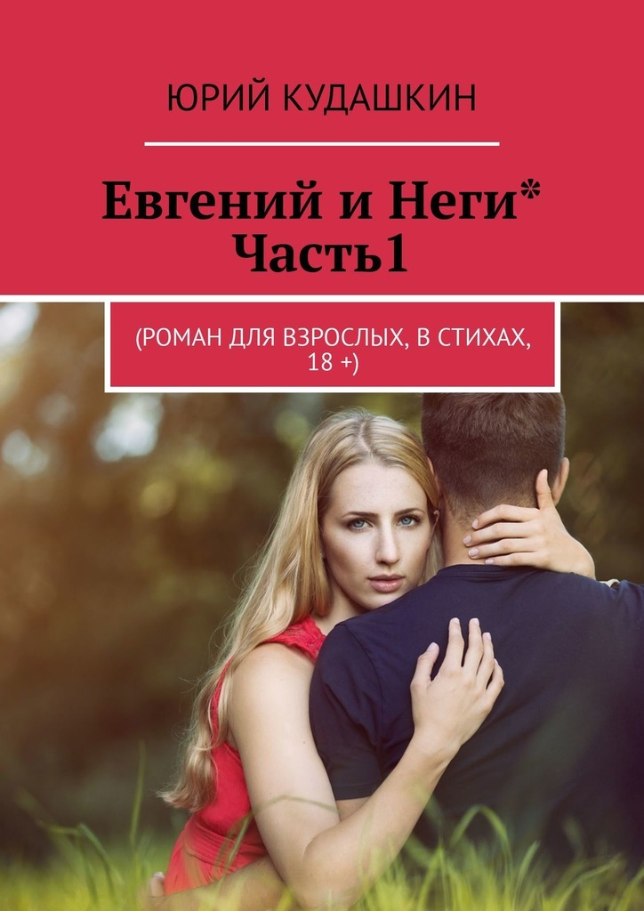 Электронная книга «Евгений иНеги*. Часть1. (Роман для взрослых, встихах, 18+)» – Юрий Кудашкин