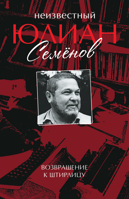 Купить книгу Неизвестный Юлиан Семёнов. Возвращение к Штирлицу, автора Юлиана Семенова