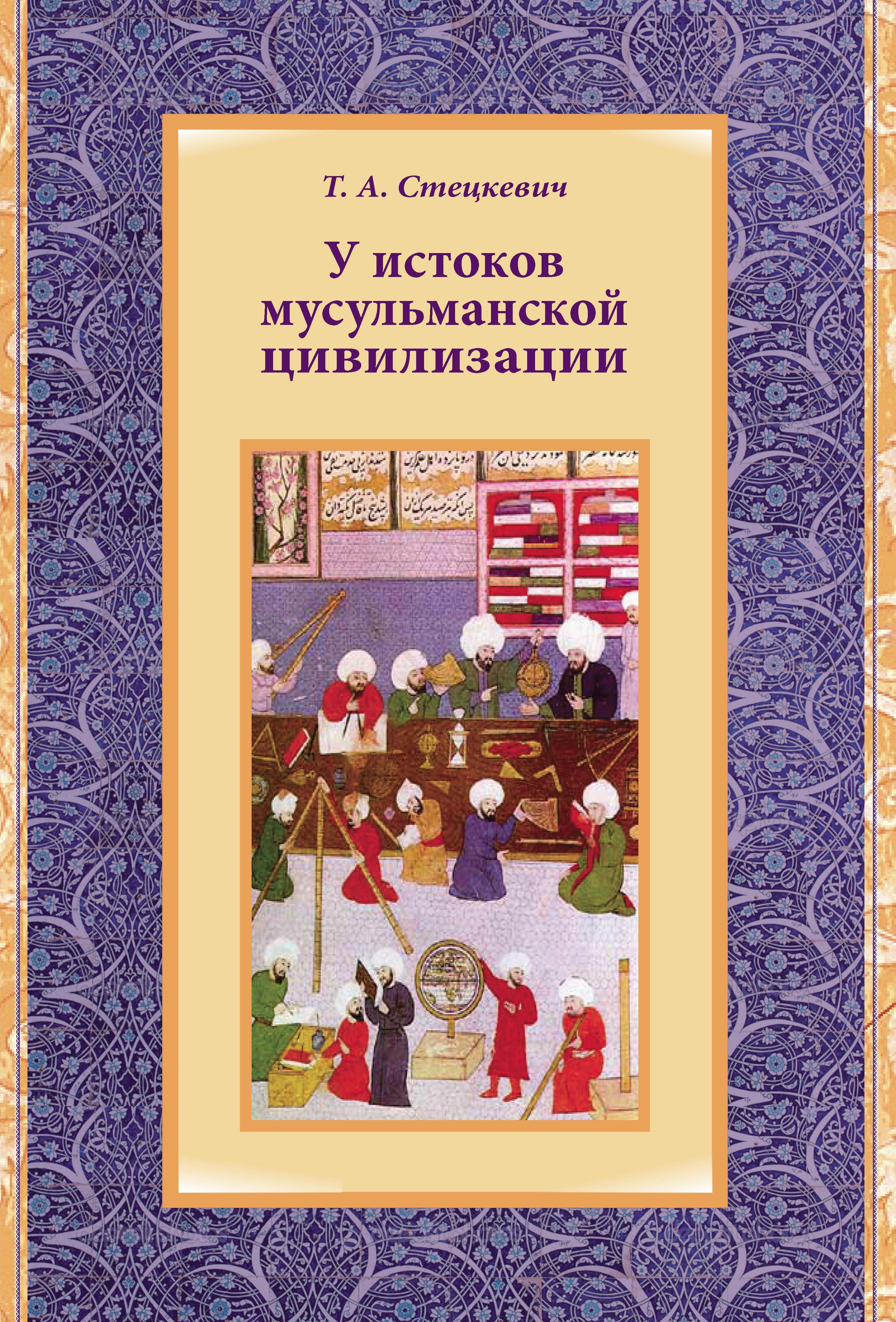 Купить книгу У истоков мусульманской цивилизации, автора Т. А. Стецкевича